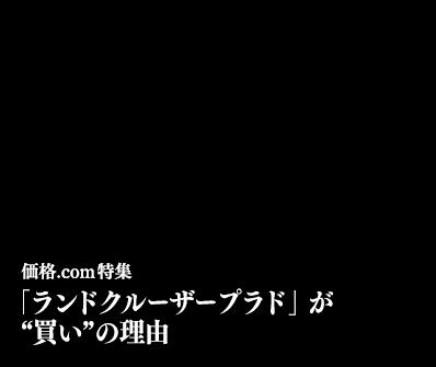 "SPECIAL 価格.com特集 「ランドクルーザープラド」が""買い""の理由"